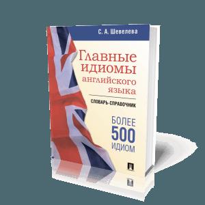 Главные идиомы английского языка. Словарь-справочник. Более 500 идиом